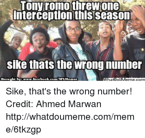 Thats The Wrong Number: Tony romo threwone  interception this season  Sike thats the wrong number  Brought by  book.com/NFLMemez Sike, that's the wrong number!  Credit: Ahmed Marwan http://whatdoumeme.com/meme/6tkzgp
