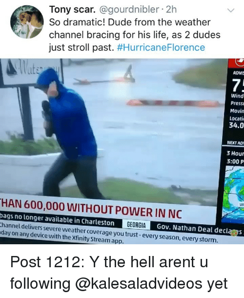 The Weather Channel: Tony scar. @gourdnibler 2h  So dramatic! Dude from the weather  channel bracing for his life, as 2 dudes  just stroll past. #HurricaneFlorence  ADVI  7;  Wind  Press  Movin  Locati  34.0  NEXT AD  3 Hour  3:00 P  Wi  HAN 600,000 WITHOUT POWER IN NC  bags no longer available in Charleston  hannel delivers severe weather coverage you trust-every season, everystorm  day on any device with the Xfinity Stream app.  GEORGIAG  Gov. Nathan Deal declas Post 1212: Y the hell arent u following @kalesaladvideos yet