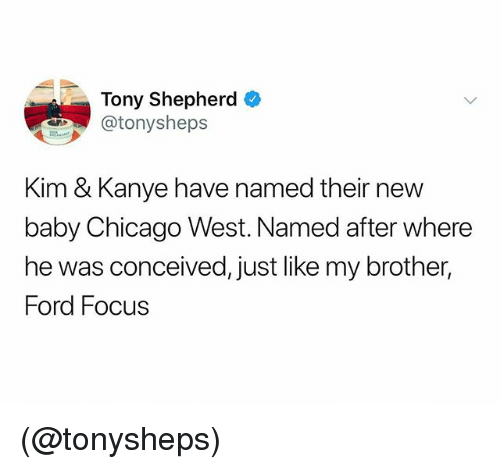 Chicago, Kanye, and Focus: Tony Shepherd  atonysheps  Kim & Kanye have named their new  baby Chicago West. Named after where  he was conceived, just like my brother,  Ford Focus (@tonysheps)