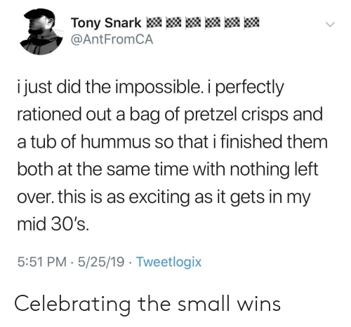 I Finished: Tony Snark  @AntFromCA  i just did the impossible. i perfectly  rationed out a bag of pretzel crisps and  a tub of hummus so that i finished them  both at the same time with nothing left  over. this is as exciting as it gets in my  mid 30's.  5:51 PM 5/25/19 Tweetlogix Celebrating the small wins
