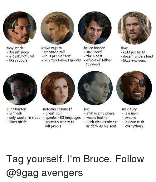 "9gag, Emo, and Memes: tony stark  bruce banner  - smol nerd  thor  steve rogers  - cinnamon roll  doesnt sleep  is dysfunctional calls people ""son""the nicest  likes robots only talks about morals  eats popfarts  - doesnt understand  afraid of talking likes everyone  to people  loki  clint barton  - is trash  - only wants to sleepspeaks 483 languages wears leather  - likes birds  nick fury  still in emo phase is a mom  -swears  natasha romanoff  great hain  secretly wants todark circles almost is done with  kill people  as dark as his soul  everything Tag yourself. I'm Bruce. Follow @9gag avengers"