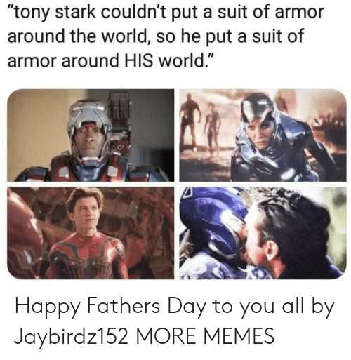 """tony stark: """"tony stark couldn't put a suit of armor  around the world, so he put a suit of  armor around HIS world."""" Happy Fathers Day to you all by Jaybirdz152 MORE MEMES"""