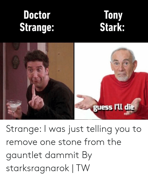 doctor strange: Tony  Stark:  Doctor  Strange:  guess I'Lld Strange: I was just telling you to remove one stone from the gauntlet dammit  By starksragnarok | TW