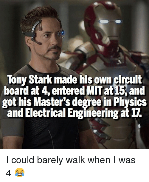 electrical engineering: Tony Stark made his own circuit  board at 4, entered MIT at and  got his Master's degree in Physics  and Electrical Engineering at 17. I could barely walk when I was 4 😂