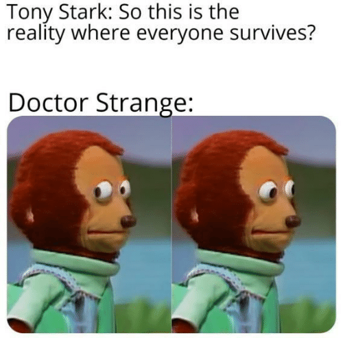 doctor strange: Tony Stark: So this is the  reality where everyone survives?  Doctor Strange