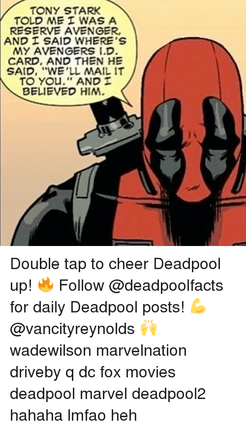 """And Then He Said: TONY STARK  TOLD ME WAS A  RESERVE AVENGER,  AND SAID WHERE'S  MY AVENGERS I.D  CARD, AND THEN HE  SAID, """"WE'LL MAIL IT  TO You,'' AND  BELIEVED HIM. Double tap to cheer Deadpool up! 🔥 Follow @deadpoolfacts for daily Deadpool posts! 💪 @vancityreynolds 🙌 wadewilson marvelnation driveby q dc fox movies deadpool marvel deadpool2 hahaha lmfao heh"""