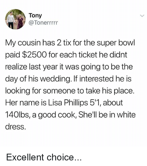 Tix: Tony  @Tonerrrrr  My cousin has 2 tix for the super bowl  paid $2500 for each ticket he didnt  realize last year it was going to be the  day of his wedding. If interested he is  looking for someone to take his place.  Her name is Lisa Phillips 5'1, about  140lbs, a good cook, She'll be in white  dress. Excellent choice...