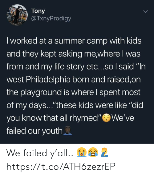 "summer camp: Tony  TxnyProdigy  I worked at a summer camp with kids  and they kept asking me where I was  from and my life story etc...so I said ""In  west Philadelphia born and raised,on  the playground is where l spent most  of my days...""these kids were like ""did  you know that all rhymed""We've  failed our youth We failed y'all.. 😭😂🤦‍♂️ https://t.co/ATH6zezrEP"