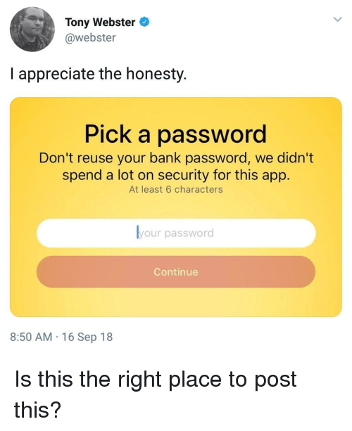 Right Place: Tony Webster  @webster  I appreciate the honesty.  Pick a password  Don't reuse your bank password, we didn't  spend a lot on security for this app.  At least 6 characters  your password  Continue  8:50 AM 16 Sep 18 Is this the right place to post this?