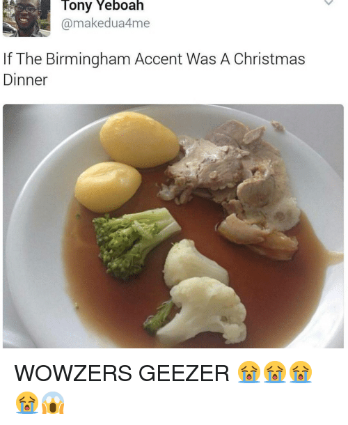 geezer: Tony Yeboah  makedua4me  If The Birmingham Accent Was A Christmas  Dinner WOWZERS GEEZER 😭😭😭😭😱