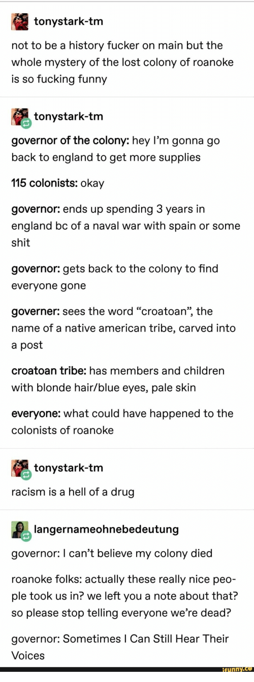 "Colony: tonystark-tm  not to be a history fucker on main but the  whole mystery of the lost colony of roanoke  is so fucking funny  tonystark-tm  governor of the colony: hey l'm gonna go  back to england to get more supplies  115 colonists: okay  governor: ends up spending 3 years in  england bc of a naval war with spain or some  shit  governor: gets back to the colony to find  evervone gone  governer: sees the word ""croatoan"", the  name of a native american tribe, carved into  a post  croatoan tribe: has members and children  with blonde hair/blue eyes, pale skin  everyone: what could have happened to the  colonists of roanoke  tonystark-tm  racism is a hell of a drug  langernameohnebedeutung  governor: I can't believe my colony died  roanoke folks: actually these really nice peo-  ple took us in? we left you a note about that?  so please stop telling everyone we're dead?  governor: Sometimes I Can Still Hear Their  Voices  funny.Ce"