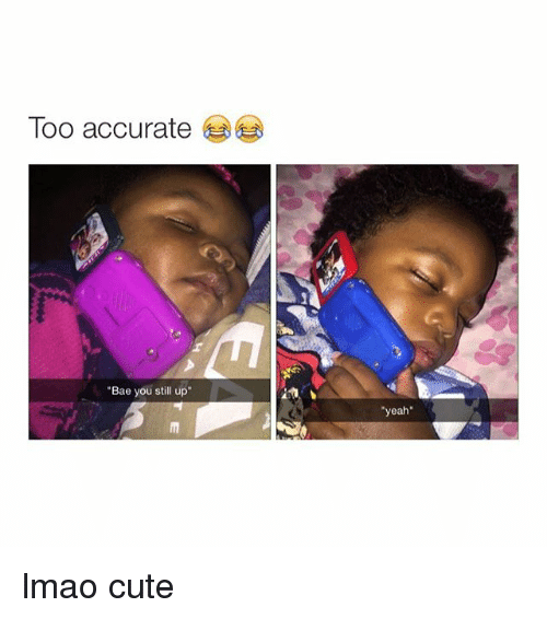 "Girl Memes: Too accurate  ""Bae you still up  ""yeah"" lmao cute"