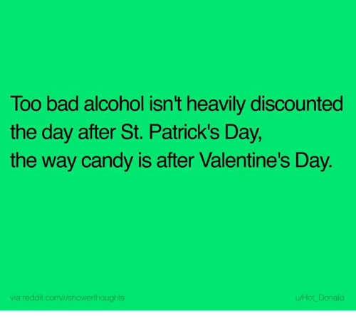 Bad, Candy, and Dank: Too bad alcohol isn't heavily discounted  the day after St. Patrick's Day  the way candy is after Valentine's Day  via reddit.com/r/showerthoughts  u/Hot Donald