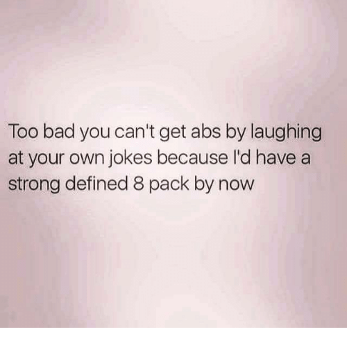 Too Badly: Too bad you can't get abs by laughing  at your own jokes because I'd have a  strong defined 8 pack by now
