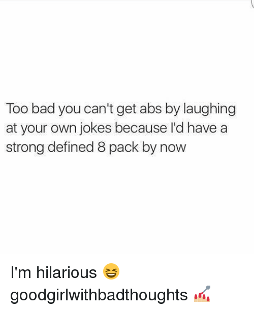 Too Badly: Too bad you can't get abs by laughing  at your own jokes because I'd have a  strong defined 8 pack by now I'm hilarious 😆 goodgirlwithbadthoughts 💅🏼