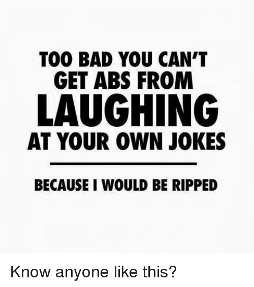 Bad, Memes, and Jokes: TOO BAD YOU CAN'T  GET ABS FROM  LAUGHING  AT YOUR OWN JOKES  BECAUSE I WOULD BE RIPPED Know anyone like this?