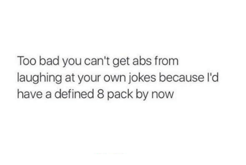 Bad, Jokes, and Humans of Tumblr: Too bad you can't get abs from  laughing at your own jokes because l'd  have a defined 8 pack by now