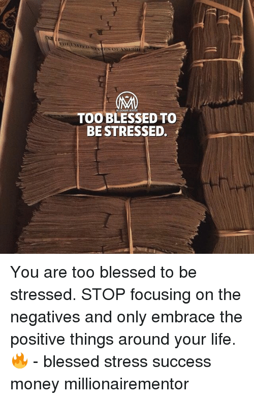 Blessed, Life, and Memes: TOO BLESSED TO  BE STRESSED. You are too blessed to be stressed. STOP focusing on the negatives and only embrace the positive things around your life.🔥 - blessed stress success money millionairementor