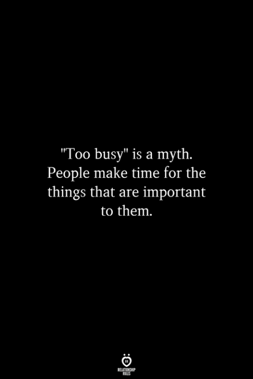 "myth: Too busy"" is a myth.  People make time for the  things that are important  to them"