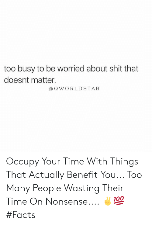 worldstar: too busy to be worried about shit that  doesnt matter.  a Q WORLDSTAR Occupy Your Time With Things That Actually Benefit You... Too Many People Wasting Their Time On Nonsense.... ✌️💯 #Facts