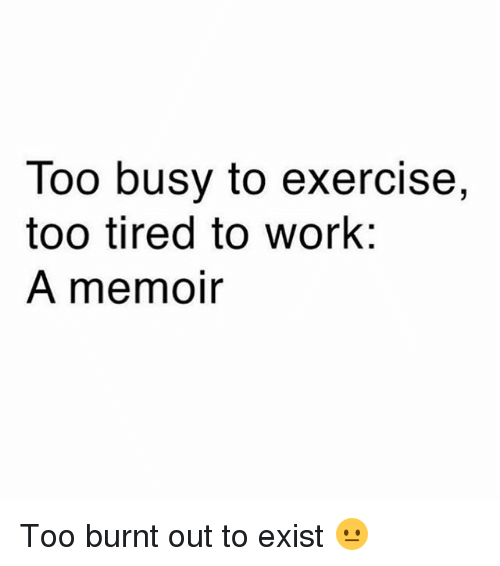 burnt out: Too busy to exercise,  too tired to work:  A memoir Too burnt out to exist 😐