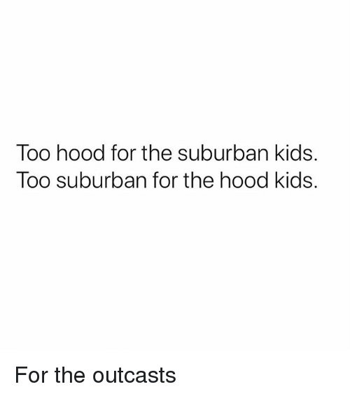Memes, The Hood, and Kids: Too hood for the suburban kids.  Too suburban for the hood kids. For the outcasts