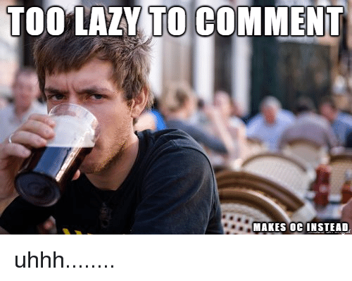 Lazy, Comment, and Too: TOO LAZY TO COMMENT  MAKES OC INSTEAD
