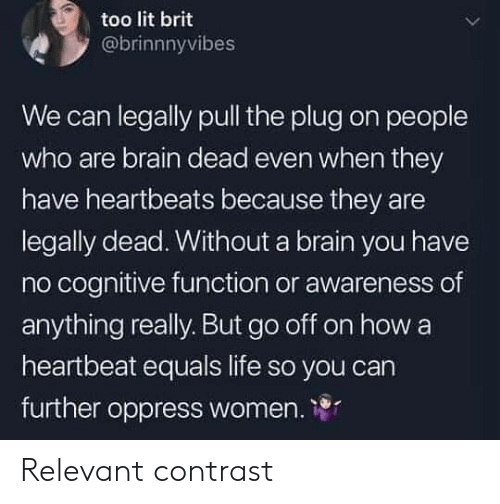 The Plug: too lit brit  @brinnnyvibes  We can legally pull the plug on people  who are brain dead even when they  have heartbeats because they are  legally dead. Without a brain you have  no cognitive function or awareness of  anything really. But go off on how a  heartbeat equals life so you carn  further oppress women. 1 Relevant contrast