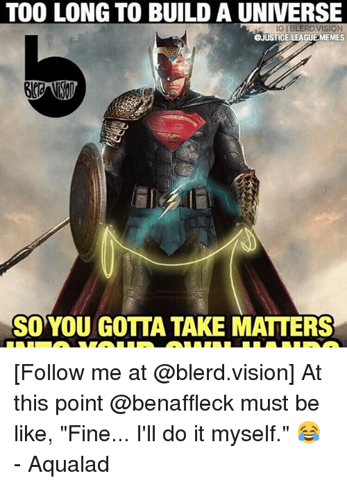 "Justice League, Build A, and Building A: TOO LONG TO BUILD A UNIVERSE  IGIBLERDVISION  JUSTICE  EMEMES  SO YOU GOTTA TAKE MATTERS [Follow me at @blerd.vision] At this point @benaffleck must be like, ""Fine... I'll do it myself."" 😂 - Aqualad"