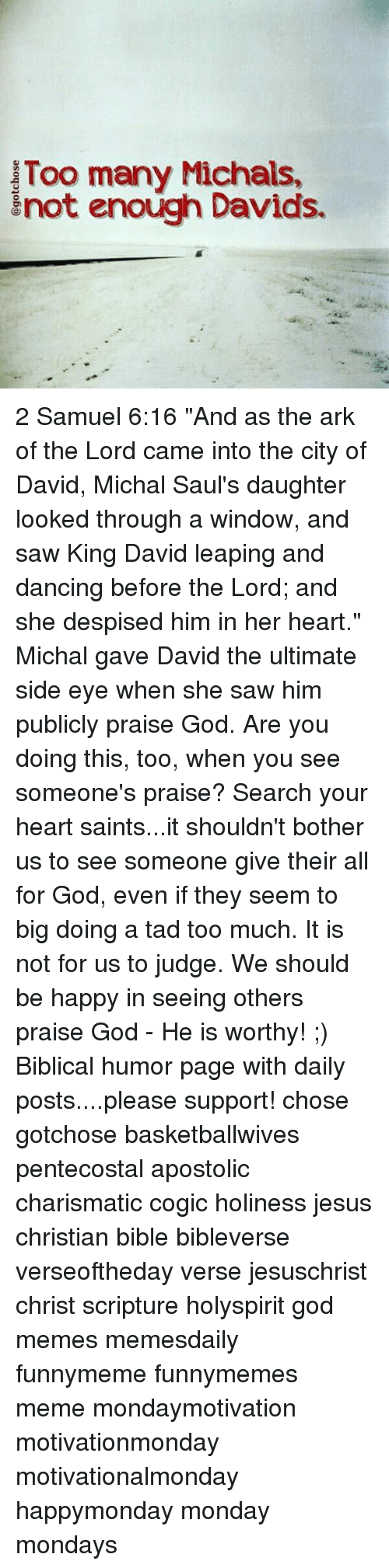 """Dancing, Memes, and Saw: Too many Michals,  not enough Davids. 2 Samuel 6:16 """"And as the ark of the Lord came into the city of David, Michal Saul's daughter looked through a window, and saw King David leaping and dancing before the Lord; and she despised him in her heart."""" Michal gave David the ultimate side eye when she saw him publicly praise God. Are you doing this, too, when you see someone's praise? Search your heart saints...it shouldn't bother us to see someone give their all for God, even if they seem to big doing a tad too much. It is not for us to judge. We should be happy in seeing others praise God - He is worthy! ;) Biblical humor page with daily posts....please support! chose gotchose basketballwives pentecostal apostolic charismatic cogic holiness jesus christian bible bibleverse verseoftheday verse jesuschrist christ scripture holyspirit god memes memesdaily funnymeme funnymemes meme mondaymotivation motivationmonday motivationalmonday happymonday monday mondays"""