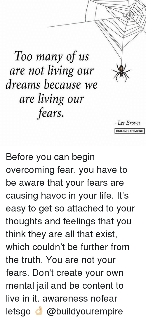 les brown: Too many of us  are not living our  dreams because we  are living our  fears.  Les Brown  BUILD YOUR EMPIRE Before you can begin overcoming fear, you have to be aware that your fears are causing havoc in your life. It's easy to get so attached to your thoughts and feelings that you think they are all that exist, which couldn't be further from the truth. You are not your fears. Don't create your own mental jail and be content to live in it. awareness nofear letsgo 👌🏼 @buildyourempire