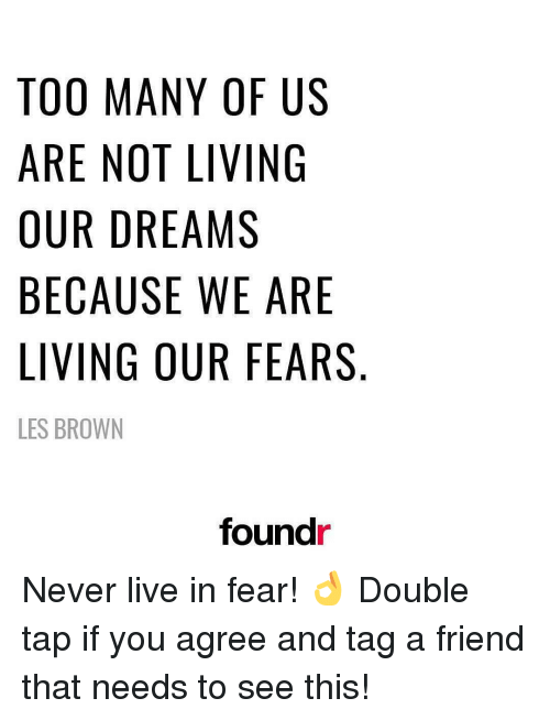 ugs: TOO MANY OF US  ARE NOT LIVING  OUR DREAMS  BECAUSE WE ARE  LIVING OUR FEARS  LES BROWN  foundr  ER  UG  RA  AE  FISE  0ⅣMWR  YLA  NT  E 0  EE  AO  ORS  MNDUG  GN  ANW  0ER  RC BR  CIR  0RUEV  TAOBLE Never live in fear! 👌 Double tap if you agree and tag a friend that needs to see this!