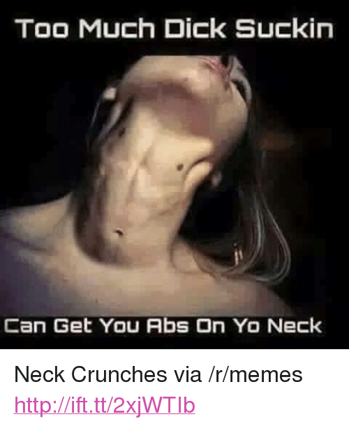 "crunches: Too Much Dick Suckin  an Get You Abs On Yo Neck <p>Neck Crunches via /r/memes <a href=""http://ift.tt/2xjWTIb"">http://ift.tt/2xjWTIb</a></p>"