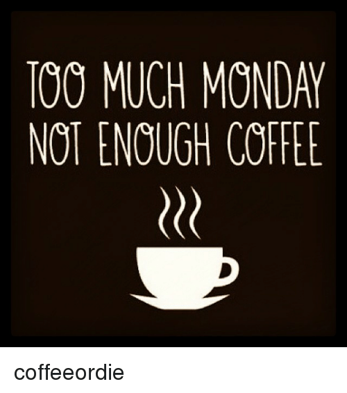 Funny Monday Coffee Meme : Too much monday not enough coffee coffeeordie mondays