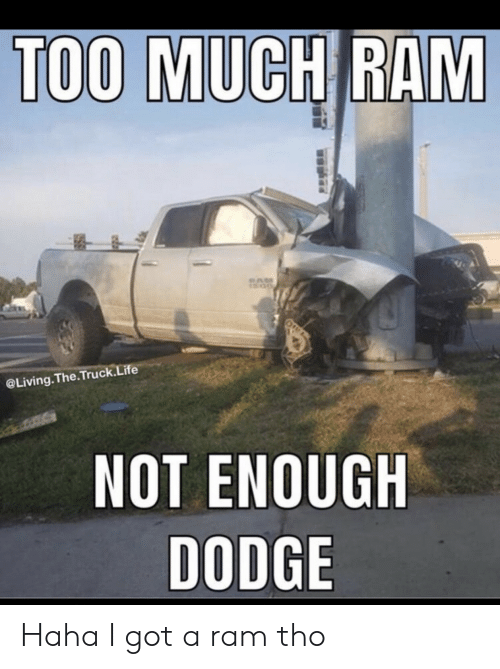 Dodge: TOO MUCH RAM  @Living.The.Truck.Life  NOT ENOUGH  DODGE Haha I got a ram tho
