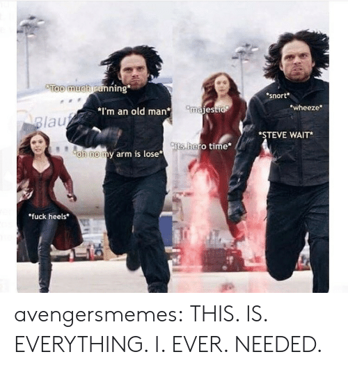 """wheeze: Too much running  snort  wheeze  *I'm an old manmajest  lau  *STEVE WAIT*  ts  hero time  oh nomy arm is lose  """"fuck heels avengersmemes:  THIS. IS. EVERYTHING. I. EVER. NEEDED."""