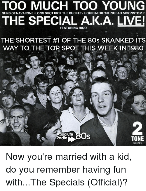 special a: TOO MUCH TOO YOUNG  GUNS OF NAVARONE/LONG SHOT KICK THE BUCKET/LIQUIDATOR/SKINHEAD MOONSTOMP  THE SPECIAL A.K.A. LIVE!  FEATURING RICO  THE SHORTEST #1 OF THE 8Os SKANKED ITS  WAY TO THE TOP SPOT THIS WEEK IN 198O  Os  solute  Radio  TONE  RECORDS Now you're married with a kid, do you remember having fun with...The Specials (Official)?
