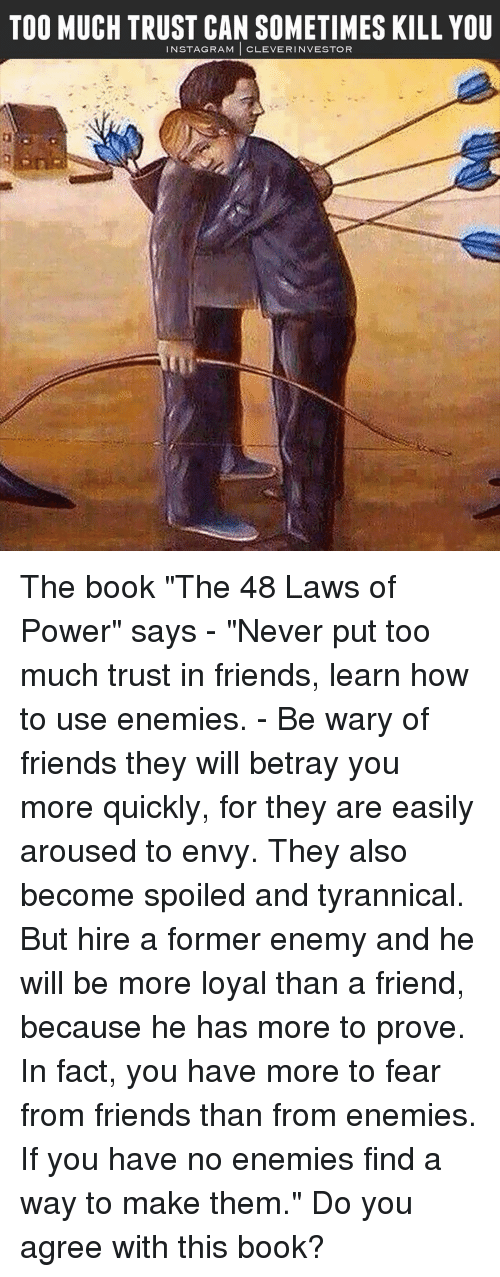 """Arousing: TOO MUCH TRUST CAN SOMETIMES KILL YOU  N STAG RAM  CLEVER INVESTOR The book """"The 48 Laws of Power"""" says - """"Never put too much trust in friends, learn how to use enemies. - Be wary of friends they will betray you more quickly, for they are easily aroused to envy. They also become spoiled and tyrannical. But hire a former enemy and he will be more loyal than a friend, because he has more to prove. In fact, you have more to fear from friends than from enemies. If you have no enemies find a way to make them."""" Do you agree with this book?"""