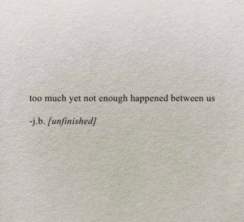 not-enough: too much yet not enough happened between us  -j.b. [unfinished]