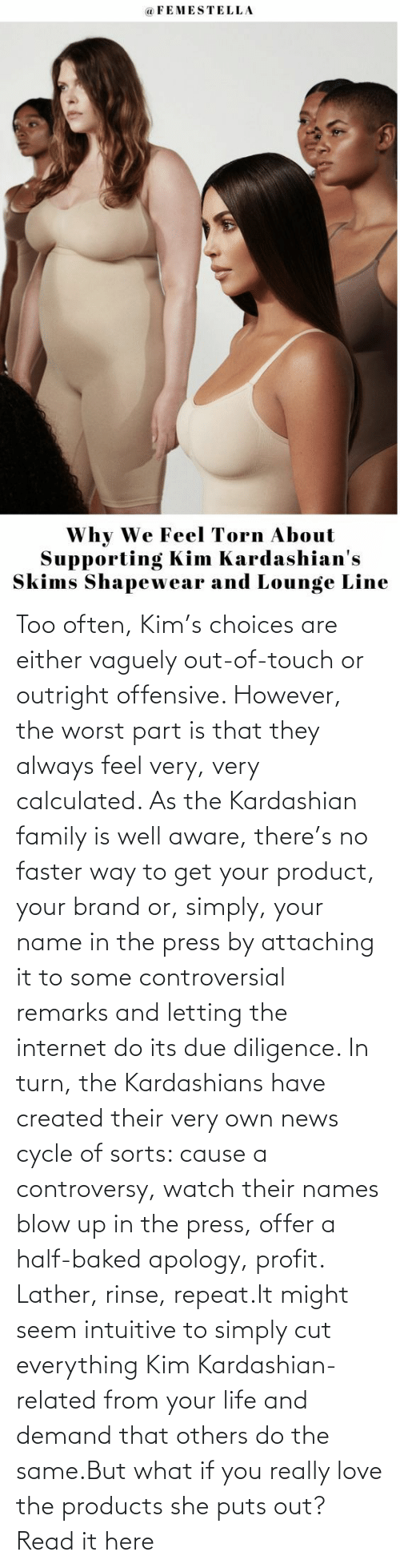 Baked, Family, and Internet: Too often, Kim's choices are either vaguely out-of-touch or outright offensive. However, the worst part is that they always feel very, very calculated. As the Kardashian family is well aware, there's no faster way to get your product, your brand or, simply, your name in the press by attaching it to some controversial remarks and letting the internet do its due diligence. In turn, the Kardashians have created their very own news cycle of sorts: cause a controversy, watch their names blow up in the press, offer a half-baked apology, profit. Lather, rinse, repeat.It might seem intuitive to simply cut everything Kim Kardashian-related from your life and demand that others do the same.But what if you really love the products she puts out?Read it here