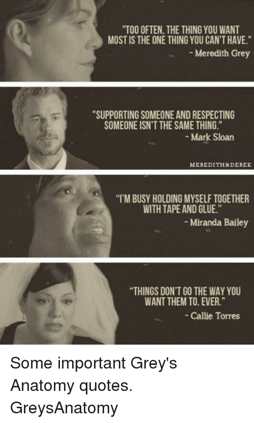 """callie torres: """"TOO OFTEN, THE THING YOU WANT  MOST IS THE ONE THING YOU CANTHAVE.""""  Meredith Grey  """"SUPPORTING SOMEONE AND RESPECTING  SOMEONE ISN'T THE SAME THING.  Mark Sloan  MEREDITH&DEREK  """"I'MBUSY HOLDINGMYSELF TOGETHER  WITH TAPE AND GLUE.""""  Miranda Bailey  """"THINGS DON'T GO THE WAY YOU  WANT THEM TO. EVER.""""  Callie Torres Some important Grey's Anatomy quotes. GreysAnatomy"""