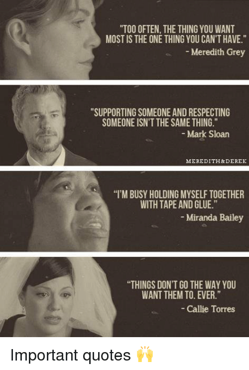"""callie torres: """"TOO OFTEN, THE THING YOU WANT  MOST IS THE ONE THING YOU CAN'T HAVE.""""  Meredith Grey  """"SUPPORTING SOMEONE AND RESPECTING  SOMEONE ISN'T THE SAME THING.  Mark Sloan  MEREDITH& DEREK  """"I'MBUSY HOLDING MYSELF TOGETHER  WITH TAPE AND GLUE.""""  Miranda Bailey  """"THINGS DON'T GO THE WAY YOU  WANT THEMTO EVER.""""  Callie Torres Important quotes 🙌"""