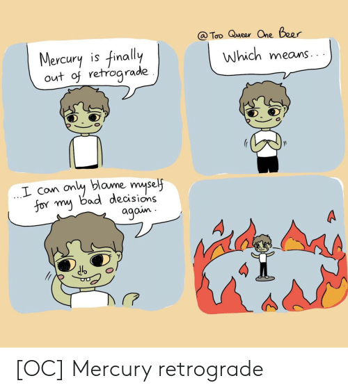 Bad Decisions: @ Too Queer One Beer  Mercury is finally  out of retrograde  Which means  only blame myself  for my bad decisions  agoin [OC] Mercury retrograde
