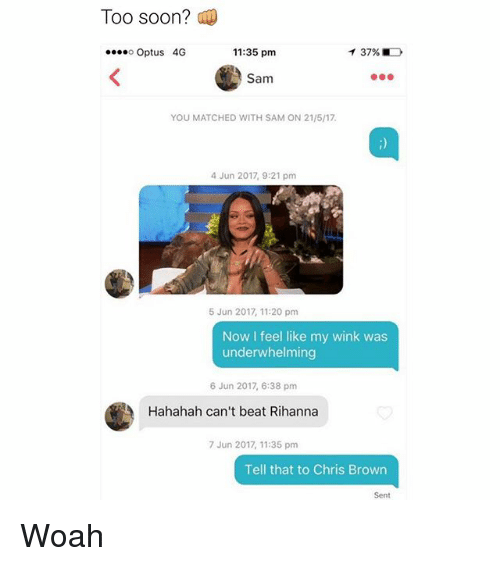 Chris Brown, Memes, and Rihanna: Too soon?  11:35 pm  ....o Optus 4G  000.  Sam  YOU MATCHED WITH SAM ON 21/517.  4 Jun 2017, 9:21 pm  5 Jun 2017, 11:20 pm  Now I feel like my wink was  underwhelming  6 Jun 2017, 6:38 pm  Hahahah can't beat Rihanna  7 Jun 2017, 11:35 pm  Tell that to Chris Brown  Sent Woah