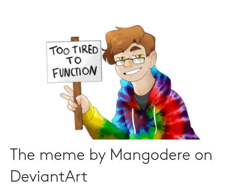 Meme, Deviantart, and Function: Too TIRED  TO  FUNCTION The meme by Mangodere on DeviantArt