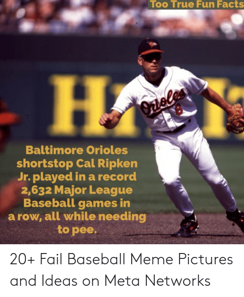 Baseball Meme: Too True Fun Facts  Baltimore Orioles  shortstop Cal Ripken  Jr. played in a record  2,632 Major League  Baseball games in  a row, all while needing  to pee. 20+ Fail Baseball Meme Pictures and Ideas on Meta Networks