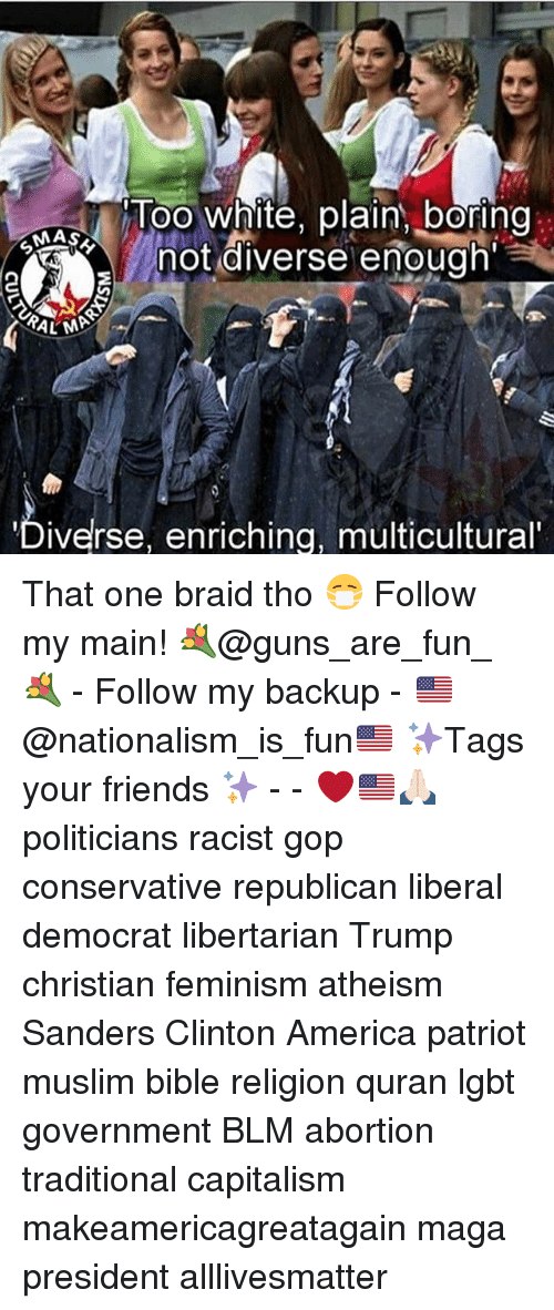 All Lives Matter, America, and Feminism: Too White, plain boring  MAS  not diverse enough  KALMA  iverse, enriching, multicultural That one braid tho 😷 Follow my main! 💐@guns_are_fun_💐 - Follow my backup - 🇺🇸@nationalism_is_fun🇺🇸 ✨Tags your friends ✨ - - ❤️🇺🇸🙏🏻 politicians racist gop conservative republican liberal democrat libertarian Trump christian feminism atheism Sanders Clinton America patriot muslim bible religion quran lgbt government BLM abortion traditional capitalism makeamericagreatagain maga president alllivesmatter