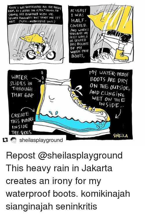 Memes, Boots, and Irony: TooAY I WAS UNPREPARED FoR THE HEA  RAN, So I ASKED THE JEK DRIVER TO  SHARE His RAN COAT WITH ME.  S0uNDS ROMANTIC But TRUST ME IT'S  NOT. JCK MOToRCYCLE TAXi)  AT LEAST  I WAS  HALF  COVERED.  AND WHEN I  THoubHT MY  FEET WOULD  BE SPARED  DRY BECAUSE  OF My  WATER PRODF  BOOTS  WATER- 10  SLIDES iN  THROU6H  THAT 6AP  MY WATER-PROOF  BOOTS ARE DRY  ON THE ouTSIDE,  AND CUNGIN6  WET ON TH E  IN SiDE  CREATE  THiS PUDDUE  INSIDE  THE SHES  SHELA  sheilasplayground Repost @sheilasplayground ・・・ This heavy rain in Jakarta creates an irony for my waterproof boots. komikinajah sianginajah seninkritis