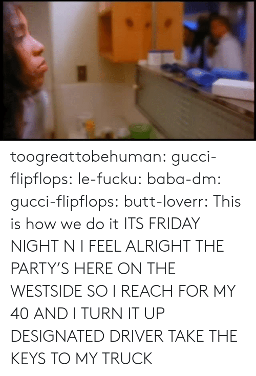 This Is How We Do: toogreattobehuman:  gucci-flipflops:  le-fucku:   baba-dm:  gucci-flipflops:   butt-loverr: This is how we do it ITS FRIDAY NIGHT N I FEEL ALRIGHT   THE PARTY'S HERE ON THE WESTSIDE   SO I REACH FOR MY 40   AND I TURN IT UP   DESIGNATED DRIVER TAKE THE KEYS TO MY TRUCK