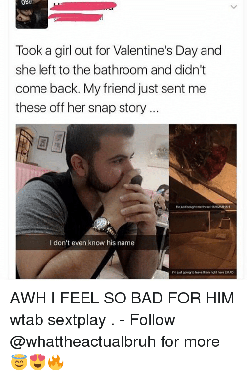 Bad, Lmao, and Tumblr: Took a girl out for Valentine's Day and  she left to the bathroom and didn't  come back. My friend just sent me  these off her snap story  He bought me these HAHAHAHAH  I don't even know his name  Im just going to leave them right here LMAO AWH I FEEL SO BAD FOR HIM wtab sextplay . - Follow @whattheactualbruh for more😇😍🔥